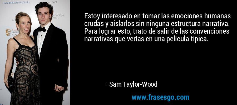 Estoy interesado en tomar las emociones humanas crudas y aislarlos sin ninguna estructura narrativa. Para lograr esto, trato de salir de las convenciones narrativas que verías en una película típica. – Sam Taylor-Wood