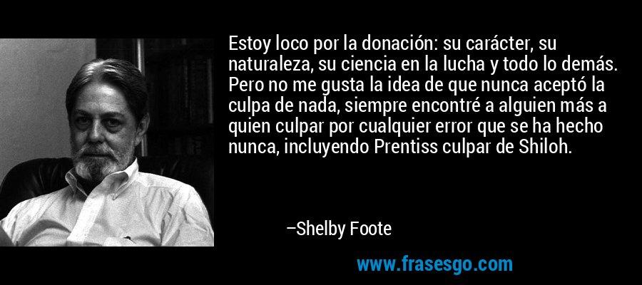 Estoy loco por la donación: su carácter, su naturaleza, su ciencia en la lucha y todo lo demás. Pero no me gusta la idea de que nunca aceptó la culpa de nada, siempre encontré a alguien más a quien culpar por cualquier error que se ha hecho nunca, incluyendo Prentiss culpar de Shiloh. – Shelby Foote