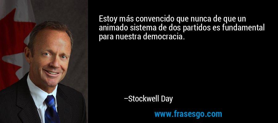 Estoy más convencido que nunca de que un animado sistema de dos partidos es fundamental para nuestra democracia. – Stockwell Day
