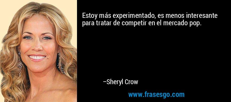 Estoy más experimentado, es menos interesante para tratar de competir en el mercado pop. – Sheryl Crow
