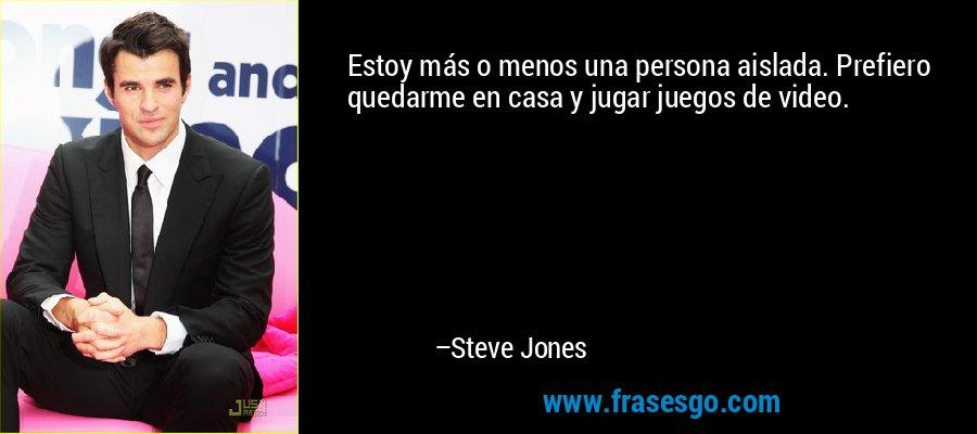 Estoy más o menos una persona aislada. Prefiero quedarme en casa y jugar juegos de video. – Steve Jones