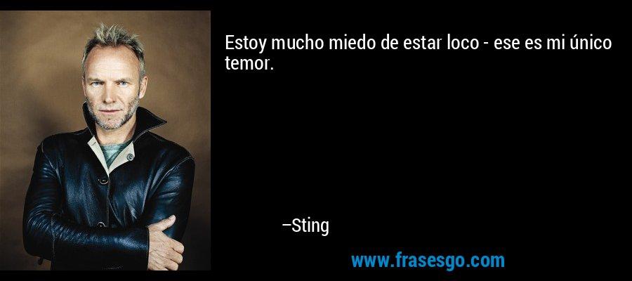 Estoy mucho miedo de estar loco - ese es mi único temor. – Sting