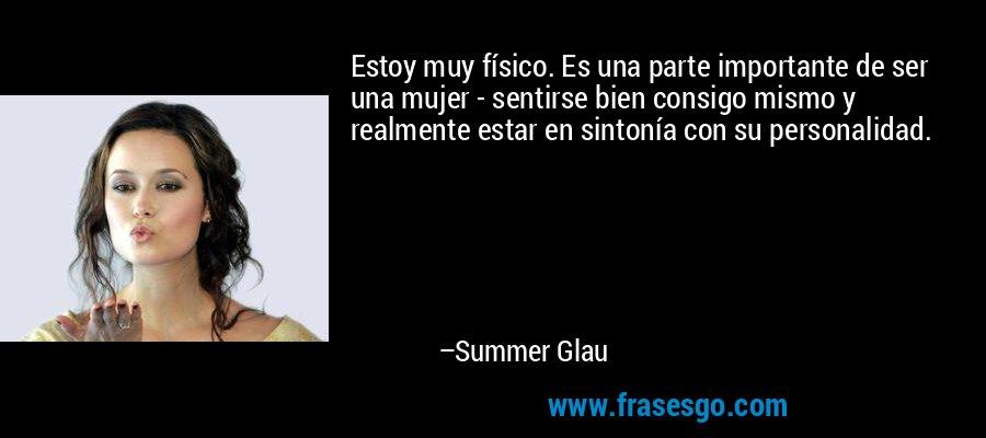 Estoy muy físico. Es una parte importante de ser una mujer - sentirse bien consigo mismo y realmente estar en sintonía con su personalidad. – Summer Glau