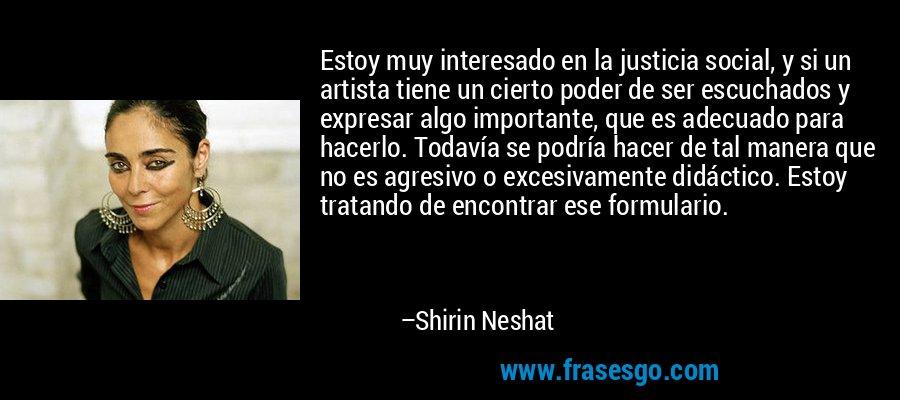 Estoy muy interesado en la justicia social, y si un artista tiene un cierto poder de ser escuchados y expresar algo importante, que es adecuado para hacerlo. Todavía se podría hacer de tal manera que no es agresivo o excesivamente didáctico. Estoy tratando de encontrar ese formulario. – Shirin Neshat