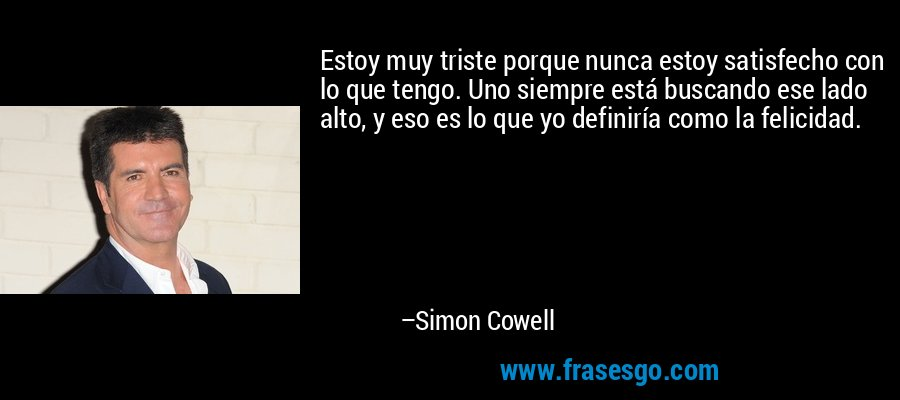 Estoy muy triste porque nunca estoy satisfecho con lo que tengo. Uno siempre está buscando ese lado alto, y eso es lo que yo definiría como la felicidad. – Simon Cowell