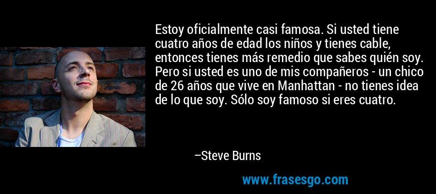 Estoy oficialmente casi famosa. Si usted tiene cuatro años de edad los niños y tienes cable, entonces tienes más remedio que sabes quién soy. Pero si usted es uno de mis compañeros - un chico de 26 años que vive en Manhattan - no tienes idea de lo que soy. Sólo soy famoso si eres cuatro. – Steve Burns