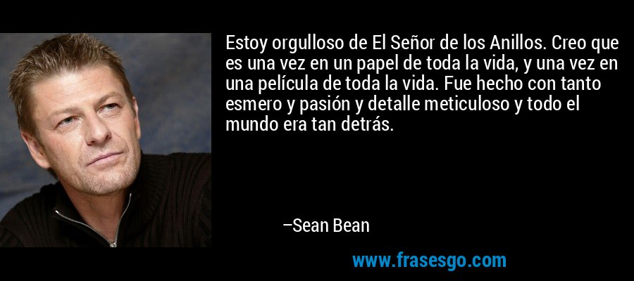 Estoy orgulloso de El Señor de los Anillos. Creo que es una vez en un papel de toda la vida, y una vez en una película de toda la vida. Fue hecho con tanto esmero y pasión y detalle meticuloso y todo el mundo era tan detrás. – Sean Bean