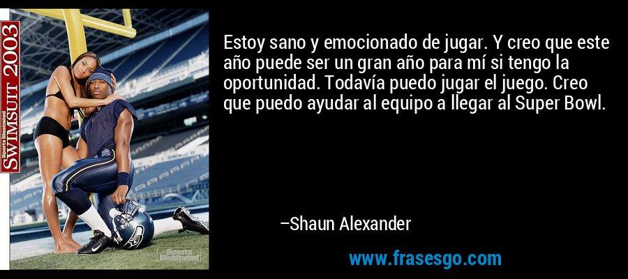 Estoy sano y emocionado de jugar. Y creo que este año puede ser un gran año para mí si tengo la oportunidad. Todavía puedo jugar el juego. Creo que puedo ayudar al equipo a llegar al Super Bowl. – Shaun Alexander