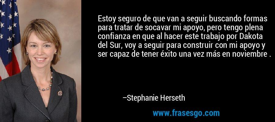 Estoy seguro de que van a seguir buscando formas para tratar de socavar mi apoyo, pero tengo plena confianza en que al hacer este trabajo por Dakota del Sur, voy a seguir para construir con mi apoyo y ser capaz de tener éxito una vez más en noviembre . – Stephanie Herseth