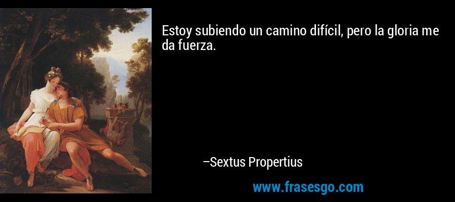 Estoy subiendo un camino difícil, pero la gloria me da fuerza. – Sextus Propertius