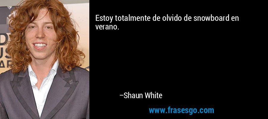 Estoy totalmente de olvido de snowboard en verano. – Shaun White