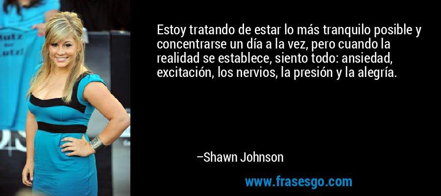Estoy tratando de estar lo más tranquilo posible y concentrarse un día a la vez, pero cuando la realidad se establece, siento todo: ansiedad, excitación, los nervios, la presión y la alegría. – Shawn Johnson