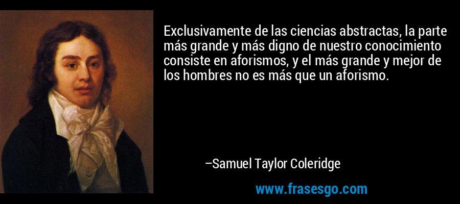 Exclusivamente de las ciencias abstractas, la parte más grande y más digno de nuestro conocimiento consiste en aforismos, y el más grande y mejor de los hombres no es más que un aforismo. – Samuel Taylor Coleridge