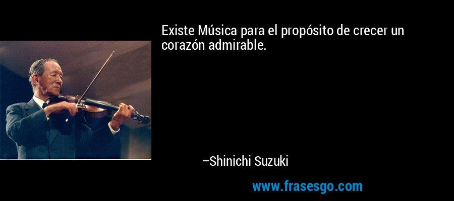 Existe Música para el propósito de crecer un corazón admirable. – Shinichi Suzuki