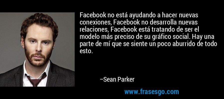 Facebook no está ayudando a hacer nuevas conexiones, Facebook no desarrolla nuevas relaciones, Facebook está tratando de ser el modelo más preciso de su gráfico social. Hay una parte de mí que se siente un poco aburrido de todo esto. – Sean Parker