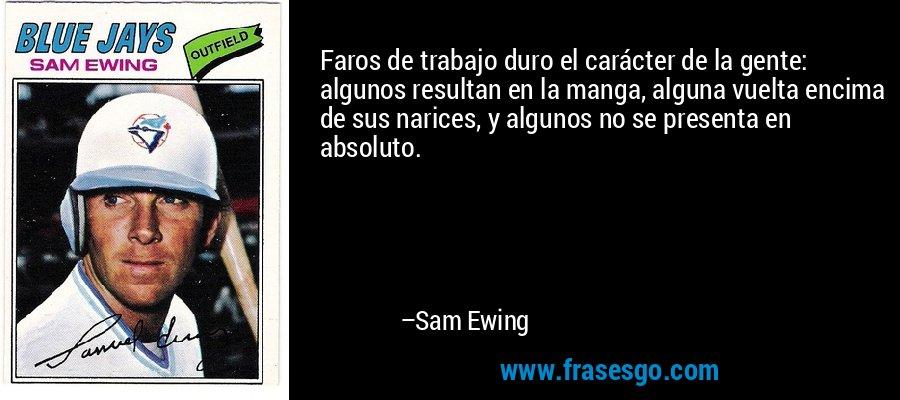 Faros de trabajo duro el carácter de la gente: algunos resultan en la manga, alguna vuelta encima de sus narices, y algunos no se presenta en absoluto. – Sam Ewing