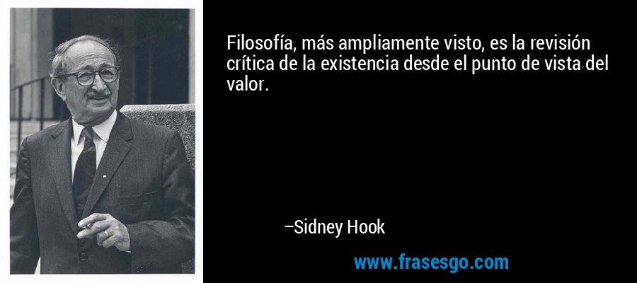 Filosofía, más ampliamente visto, es la revisión crítica de la existencia desde el punto de vista del valor. – Sidney Hook