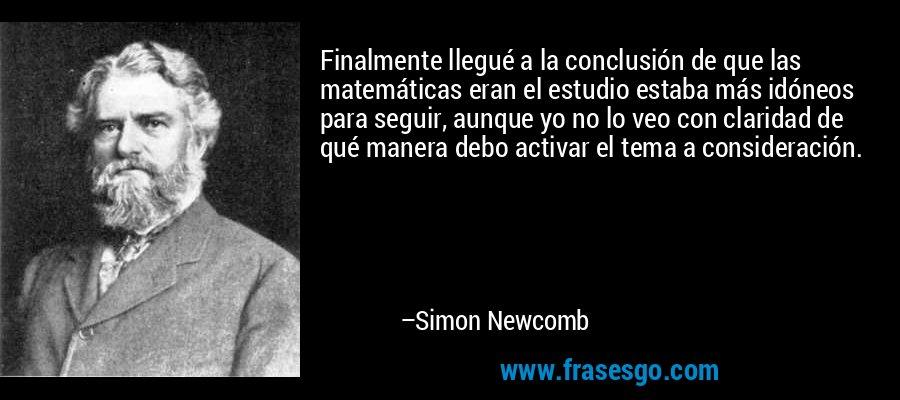 Finalmente llegué a la conclusión de que las matemáticas eran el estudio estaba más idóneos para seguir, aunque yo no lo veo con claridad de qué manera debo activar el tema a consideración. – Simon Newcomb