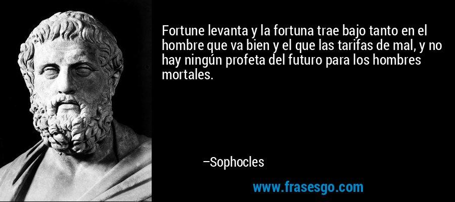 Fortune levanta y la fortuna trae bajo tanto en el hombre que va bien y el que las tarifas de mal, y no hay ningún profeta del futuro para los hombres mortales. – Sophocles