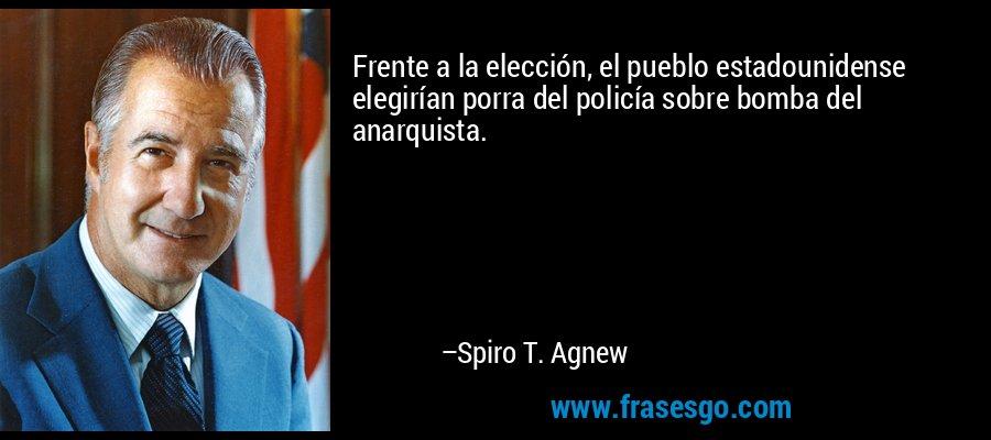 Frente a la elección, el pueblo estadounidense elegirían porra del policía sobre bomba del anarquista. – Spiro T. Agnew