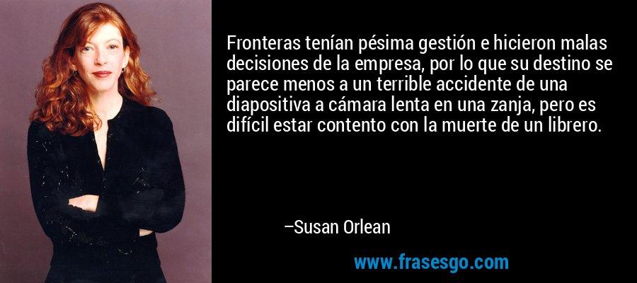 Fronteras tenían pésima gestión e hicieron malas decisiones de la empresa, por lo que su destino se parece menos a un terrible accidente de una diapositiva a cámara lenta en una zanja, pero es difícil estar contento con la muerte de un librero. – Susan Orlean