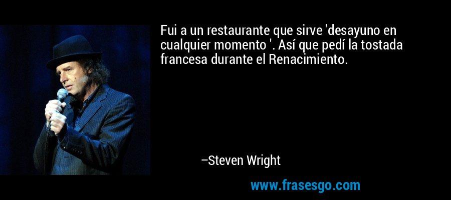 Fui a un restaurante que sirve 'desayuno en cualquier momento '. Así que pedí la tostada francesa durante el Renacimiento. – Steven Wright