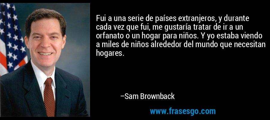 Fui a una serie de países extranjeros, y durante cada vez que fui, me gustaría tratar de ir a un orfanato o un hogar para niños. Y yo estaba viendo a miles de niños alrededor del mundo que necesitan hogares. – Sam Brownback
