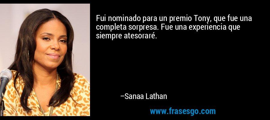 Fui nominado para un premio Tony, que fue una completa sorpresa. Fue una experiencia que siempre atesoraré. – Sanaa Lathan