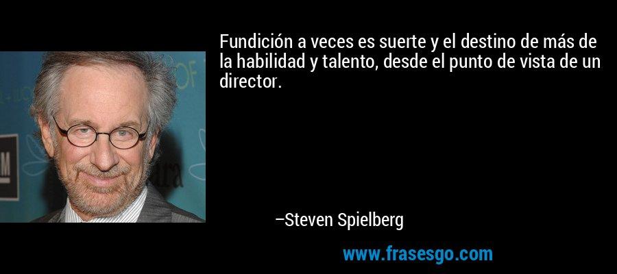 Fundición a veces es suerte y el destino de más de la habilidad y talento, desde el punto de vista de un director. – Steven Spielberg