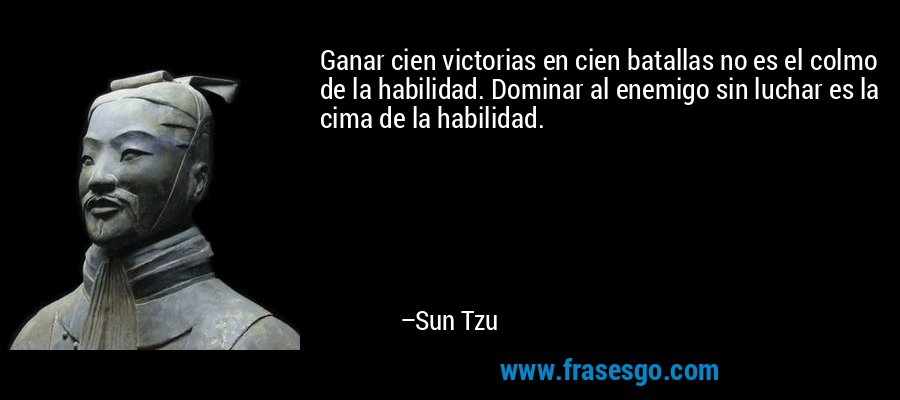 Ganar cien victorias en cien batallas no es el colmo de la habilidad. Dominar al enemigo sin luchar es la cima de la habilidad. – Sun Tzu
