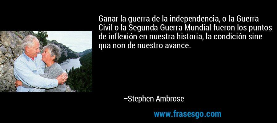 Ganar la guerra de la independencia, o la Guerra Civil o la Segunda Guerra Mundial fueron los puntos de inflexión en nuestra historia, la condición sine qua non de nuestro avance. – Stephen Ambrose