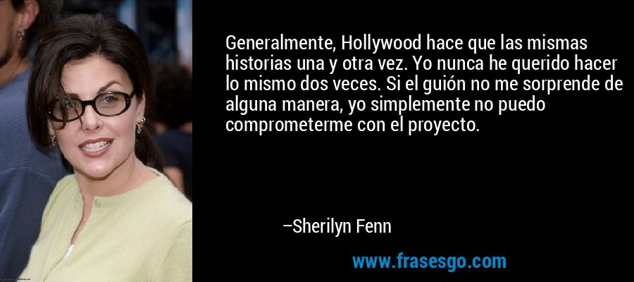 Generalmente, Hollywood hace que las mismas historias una y otra vez. Yo nunca he querido hacer lo mismo dos veces. Si el guión no me sorprende de alguna manera, yo simplemente no puedo comprometerme con el proyecto. – Sherilyn Fenn