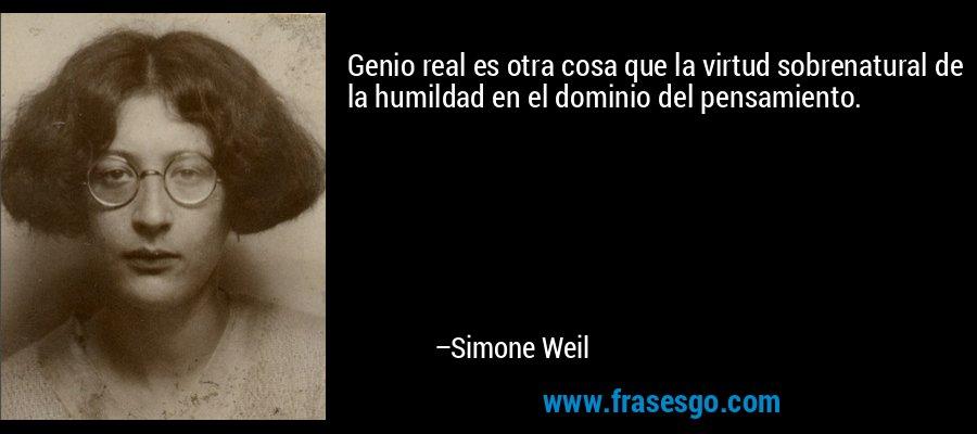 Genio real es otra cosa que la virtud sobrenatural de la humildad en el dominio del pensamiento. – Simone Weil