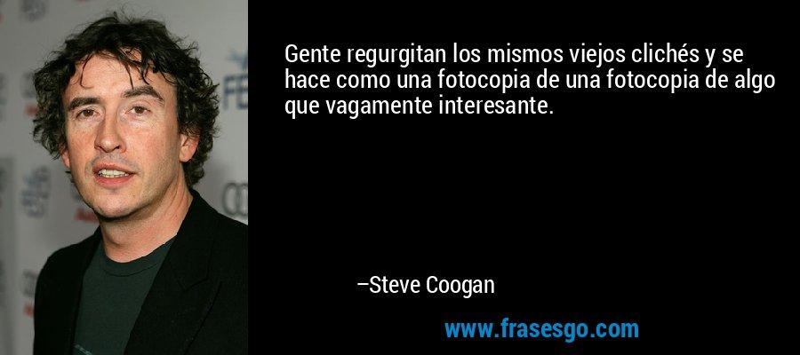 Gente regurgitan los mismos viejos clichés y se hace como una fotocopia de una fotocopia de algo que vagamente interesante. – Steve Coogan