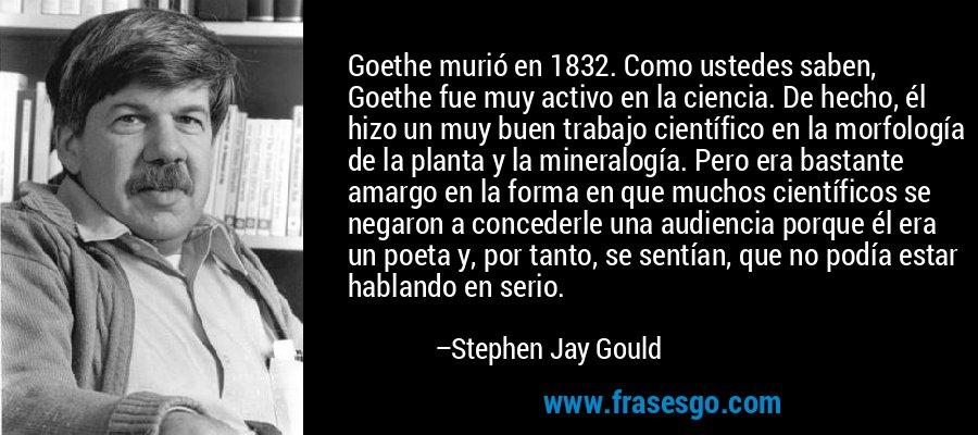 Goethe murió en 1832. Como ustedes saben, Goethe fue muy activo en la ciencia. De hecho, él hizo un muy buen trabajo científico en la morfología de la planta y la mineralogía. Pero era bastante amargo en la forma en que muchos científicos se negaron a concederle una audiencia porque él era un poeta y, por tanto, se sentían, que no podía estar hablando en serio. – Stephen Jay Gould