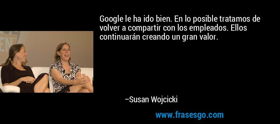 Google le ha ido bien. En lo posible tratamos de volver a compartir con los empleados. Ellos continuarán creando un gran valor. – Susan Wojcicki