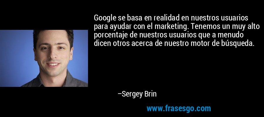 Google se basa en realidad en nuestros usuarios para ayudar con el marketing. Tenemos un muy alto porcentaje de nuestros usuarios que a menudo dicen otros acerca de nuestro motor de búsqueda. – Sergey Brin