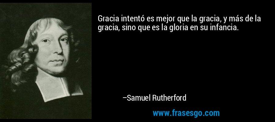 Gracia intentó es mejor que la gracia, y más de la gracia, sino que es la gloria en su infancia. – Samuel Rutherford