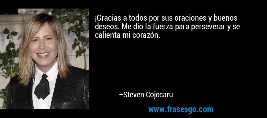 ¡Gracias a todos por sus oraciones y buenos deseos. Me dio la fuerza para perseverar y se calienta mi corazón. – Steven Cojocaru