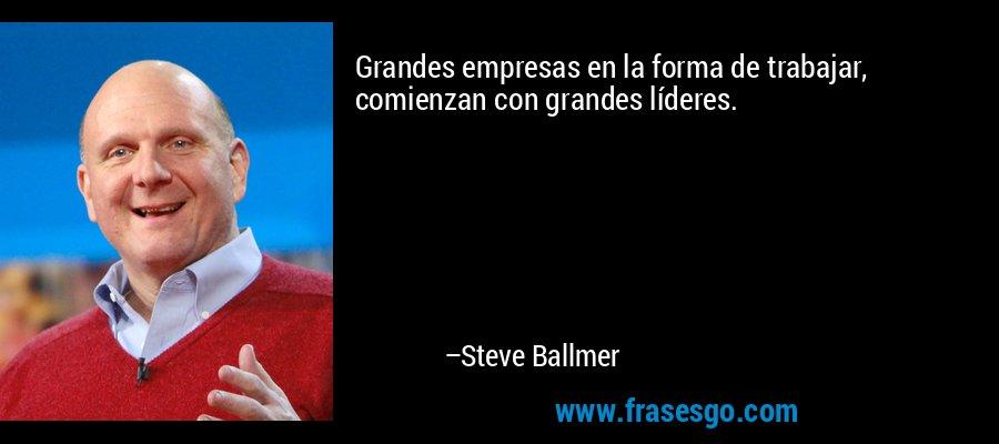 Grandes empresas en la forma de trabajar, comienzan con grandes líderes. – Steve Ballmer