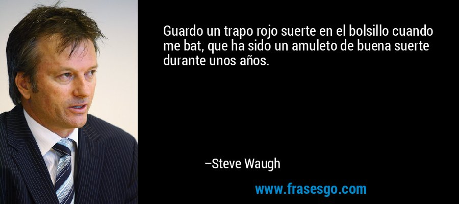Guardo un trapo rojo suerte en el bolsillo cuando me bat, que ha sido un amuleto de buena suerte durante unos años. – Steve Waugh
