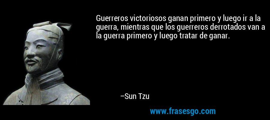 Guerreros victoriosos ganan primero y luego ir a la guerra, mientras que los guerreros derrotados van a la guerra primero y luego tratar de ganar. – Sun Tzu