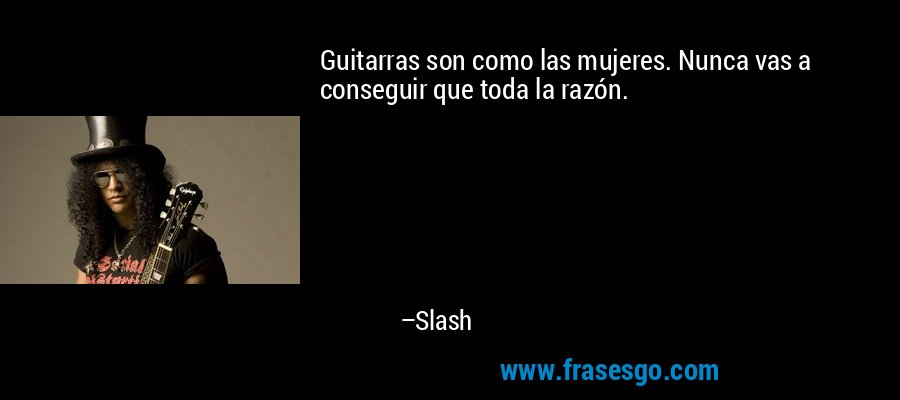 Guitarras son como las mujeres. Nunca vas a conseguir que toda la razón. – Slash