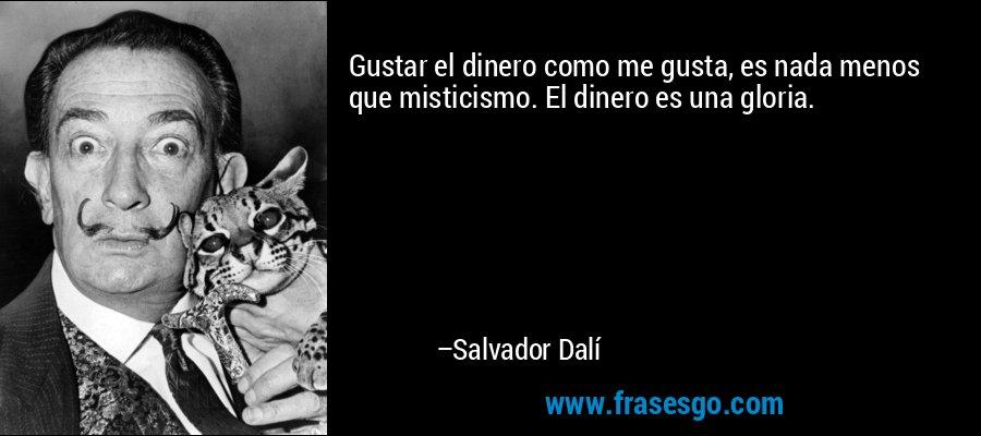 Gustar el dinero como me gusta, es nada menos que misticismo. El dinero es una gloria. – Salvador Dalí