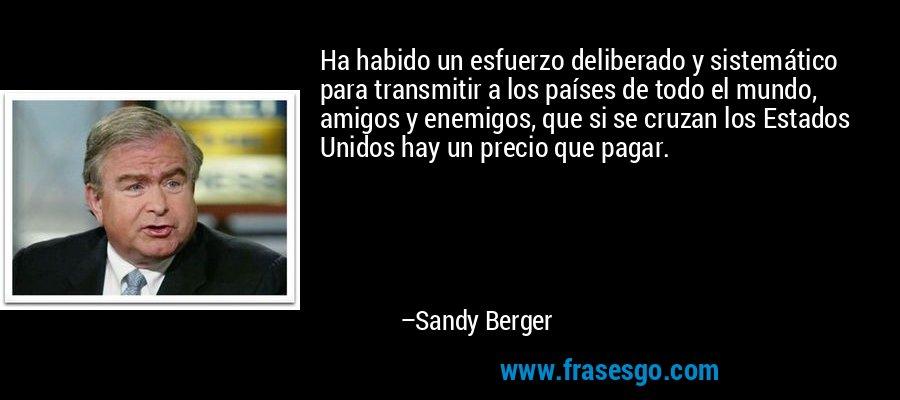 Ha habido un esfuerzo deliberado y sistemático para transmitir a los países de todo el mundo, amigos y enemigos, que si se cruzan los Estados Unidos hay un precio que pagar. – Sandy Berger