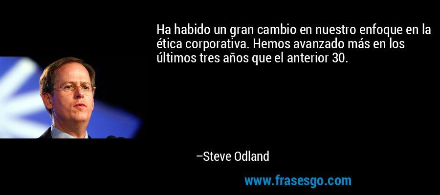 Ha habido un gran cambio en nuestro enfoque en la ética corporativa. Hemos avanzado más en los últimos tres años que el anterior 30. – Steve Odland