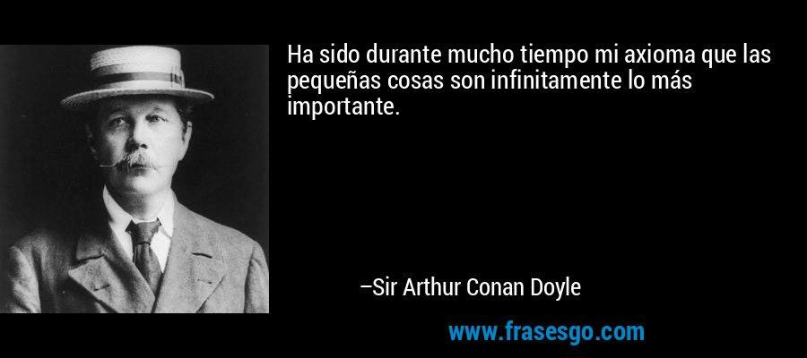Ha sido durante mucho tiempo mi axioma que las pequeñas cosas son infinitamente lo más importante. – Sir Arthur Conan Doyle