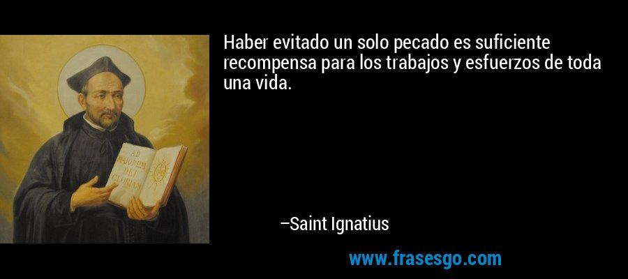 Haber evitado un solo pecado es suficiente recompensa para los trabajos y esfuerzos de toda una vida. – Saint Ignatius