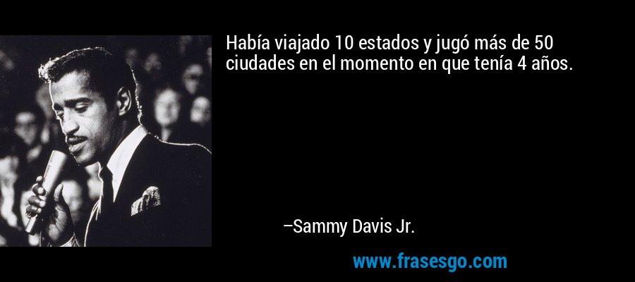 Había viajado 10 estados y jugó más de 50 ciudades en el momento en que tenía 4 años. – Sammy Davis Jr.