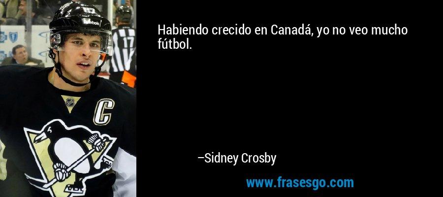 Habiendo crecido en Canadá, yo no veo mucho fútbol. – Sidney Crosby